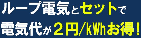 ループ電気とセットで電気代が2円/kWhお得!